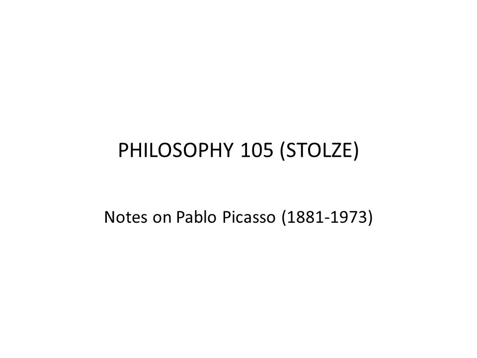 PHILOSOPHY 105 (STOLZE) Notes on Pablo Picasso (1881-1973)