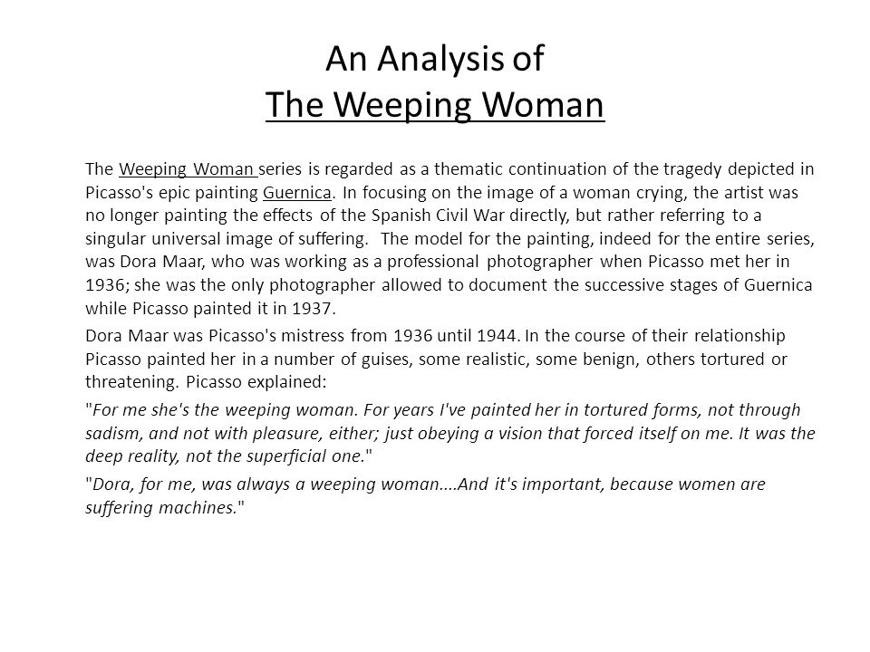 An Analysis of The Weeping Woman The Weeping Woman series is regarded as a thematic continuation of the tragedy depicted in Picasso s epic painting Guernica.