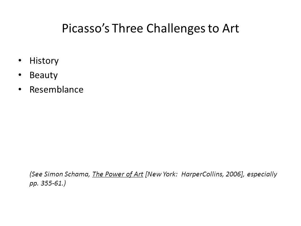 Picasso's Three Challenges to Art History Beauty Resemblance (See Simon Schama, The Power of Art [New York: HarperCollins, 2006], especially pp.