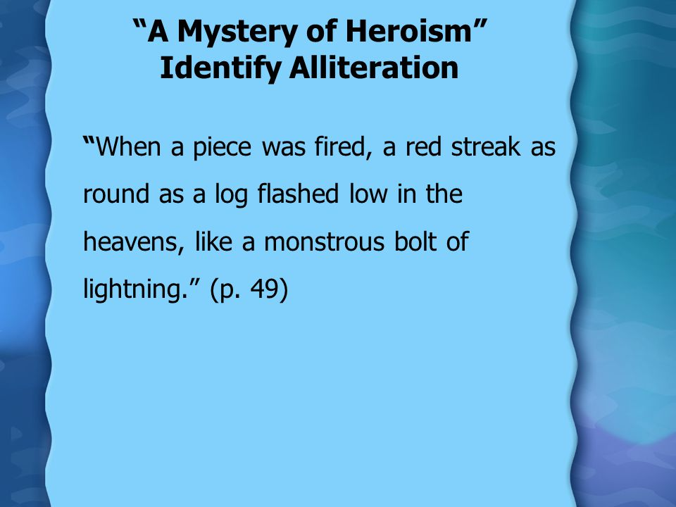 A Mystery of Heroism Identify Alliteration When a piece was fired, a red streak as round as a log flashed low in the heavens, like a monstrous bolt of lightning. (p.