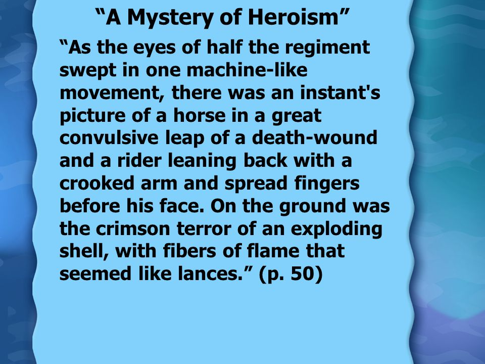 A Mystery of Heroism As the eyes of half the regiment swept in one machine-like movement, there was an instant s picture of a horse in a great convulsive leap of a death-wound and a rider leaning back with a crooked arm and spread fingers before his face.