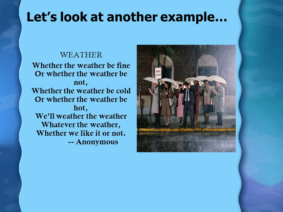 Let's look at another example… WEATHER Whether the weather be fine Or whether the weather be not, Whether the weather be cold Or whether the weather be hot, We ll weather the weather Whatever the weather, Whether we like it or not.