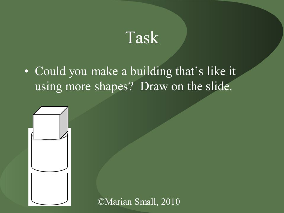 ©Marian Small, 2010 Task Could you make a building that's like it using more shapes? Draw on the slide.