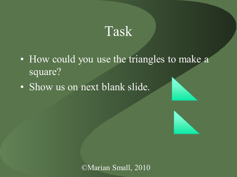 ©Marian Small, 2010 Task How could you use the triangles to make a square.