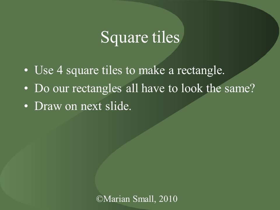 Square tiles Use 4 square tiles to make a rectangle. Do our rectangles all have to look the same? Draw on next slide.