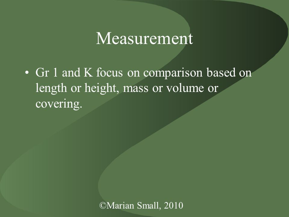 ©Marian Small, 2010 Measurement Gr 1 and K focus on comparison based on length or height, mass or volume or covering.