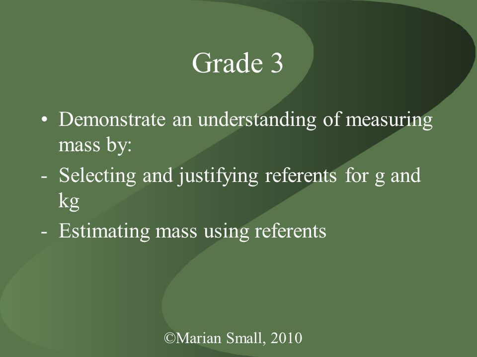 ©Marian Small, 2010 Grade 3 Demonstrate an understanding of measuring mass by: -Selecting and justifying referents for g and kg -Estimating mass using