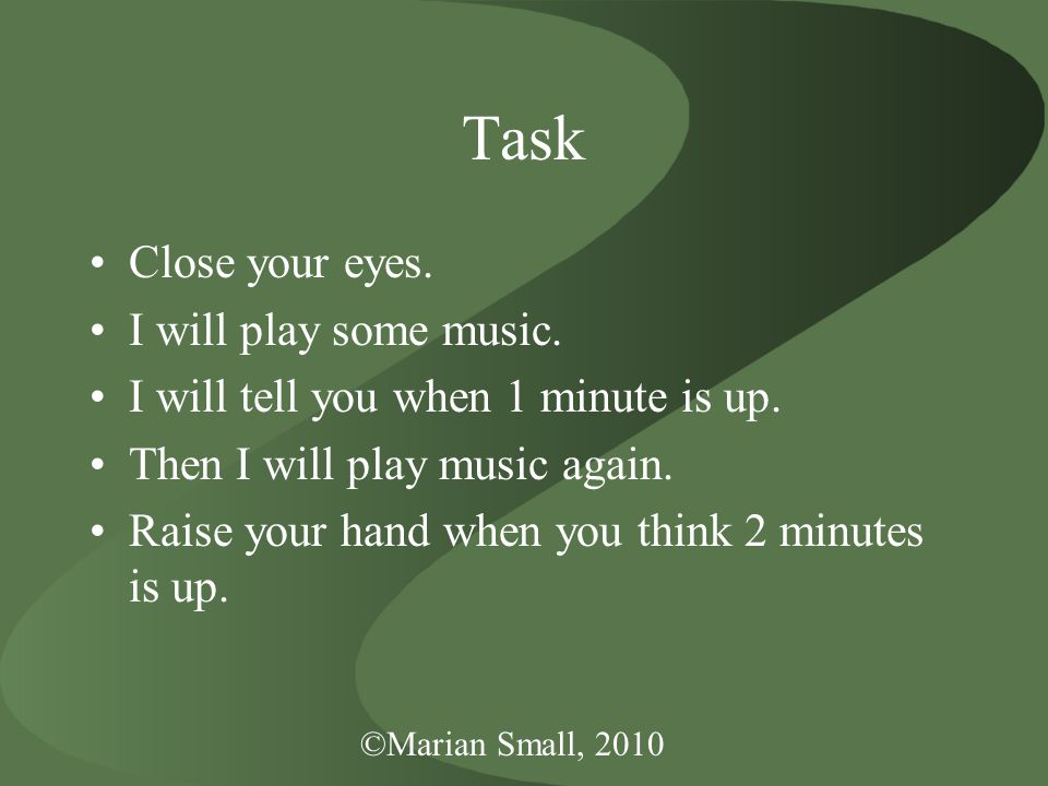 ©Marian Small, 2010 Task Close your eyes. I will play some music.