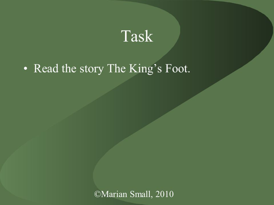 ©Marian Small, 2010 Task Read the story The King's Foot.