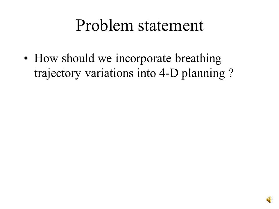 Problem statement How should we incorporate breathing trajectory variations into 4-D planning ?