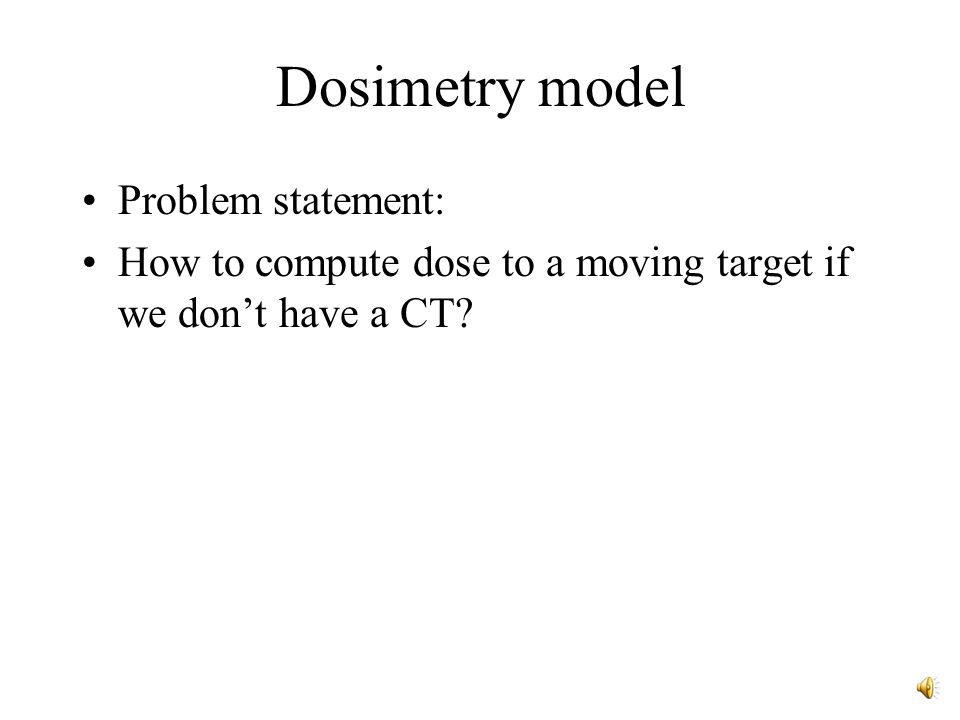 Dosimetry model Problem statement: How to compute dose to a moving target if we don't have a CT?