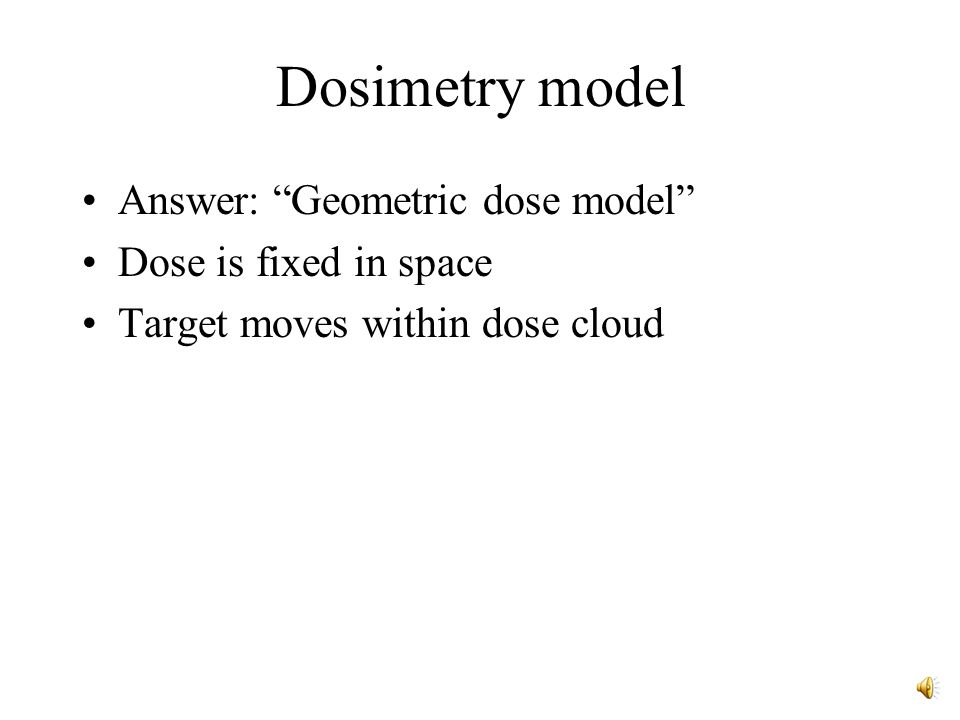 Dosimetry model Answer: Geometric dose model Dose is fixed in space Target moves within dose cloud
