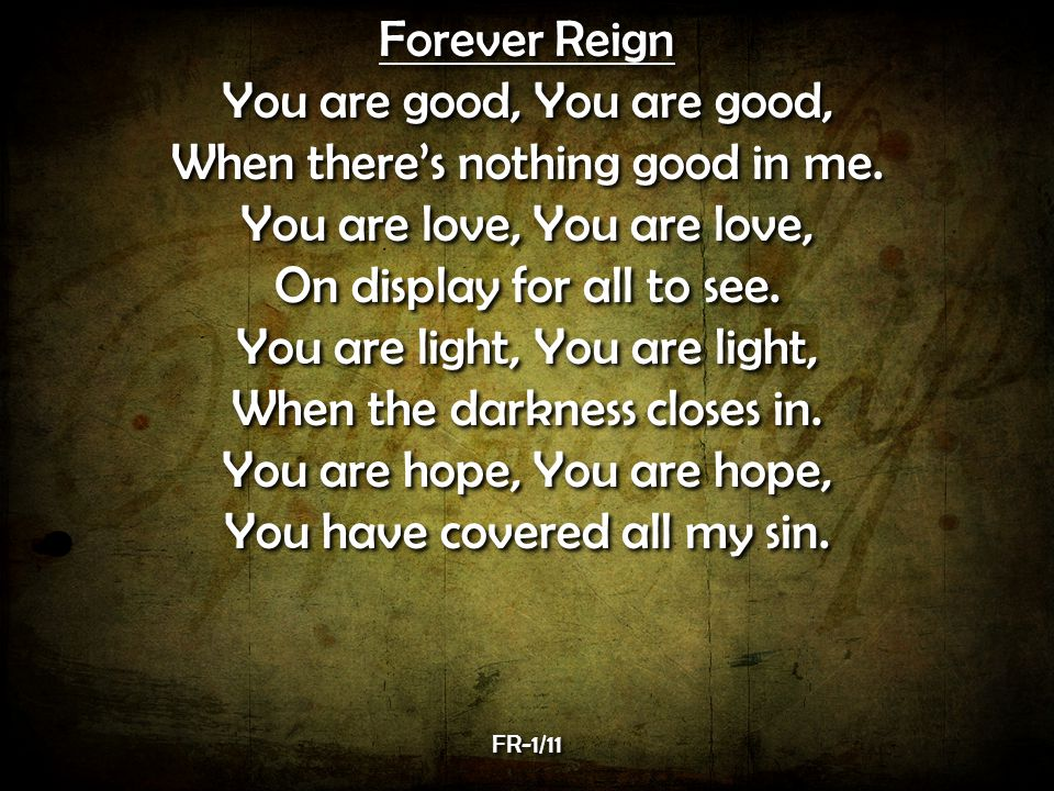 Forever Reign You are good, When there's nothing good in me.