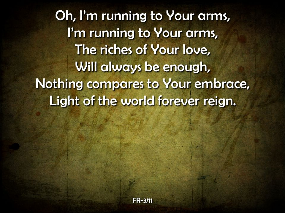 Oh, I'm running to Your arms, I'm running to Your arms, The riches of Your love, Will always be enough, Nothing compares to Your embrace, Light of the world forever reign.