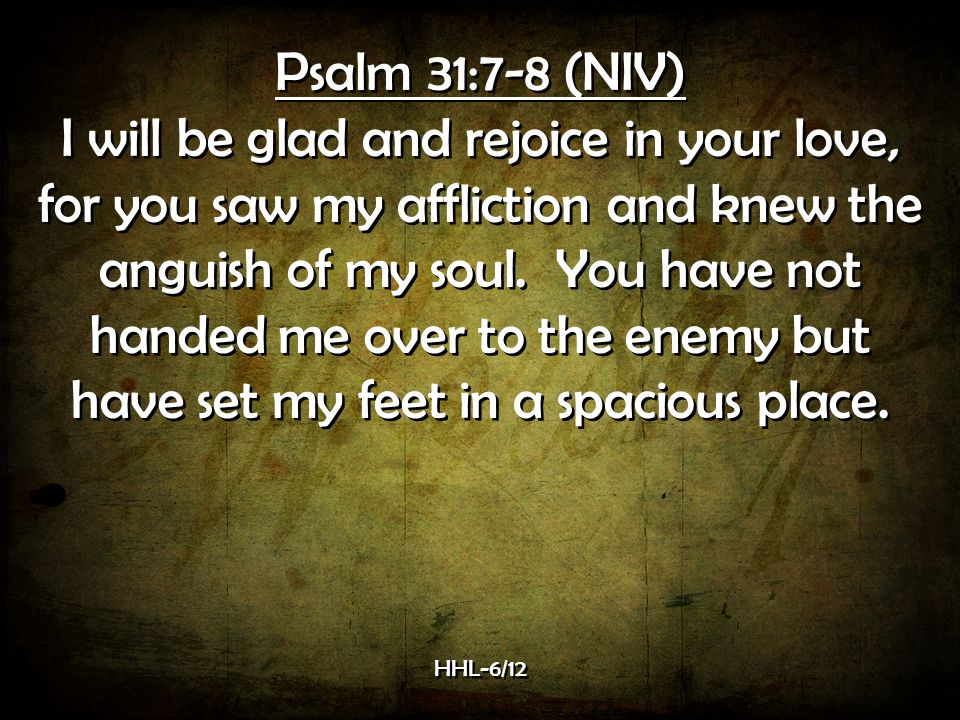 Psalm 31:7-8 (NIV) I will be glad and rejoice in your love, for you saw my affliction and knew the anguish of my soul.