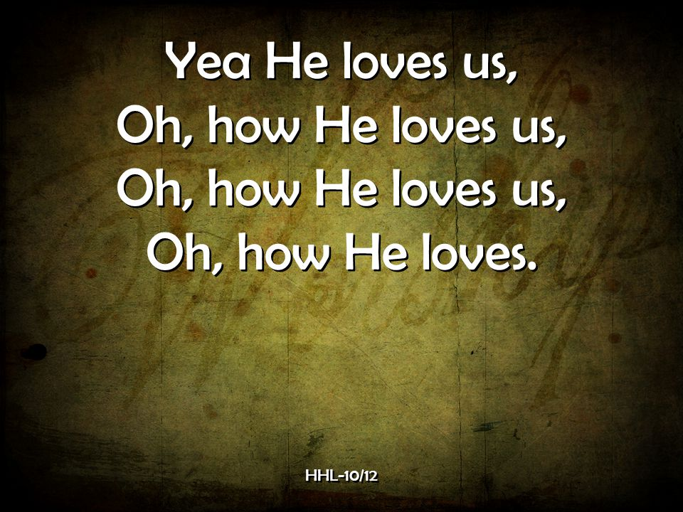 Yea He loves us, Oh, how He loves us, Oh, how He loves.