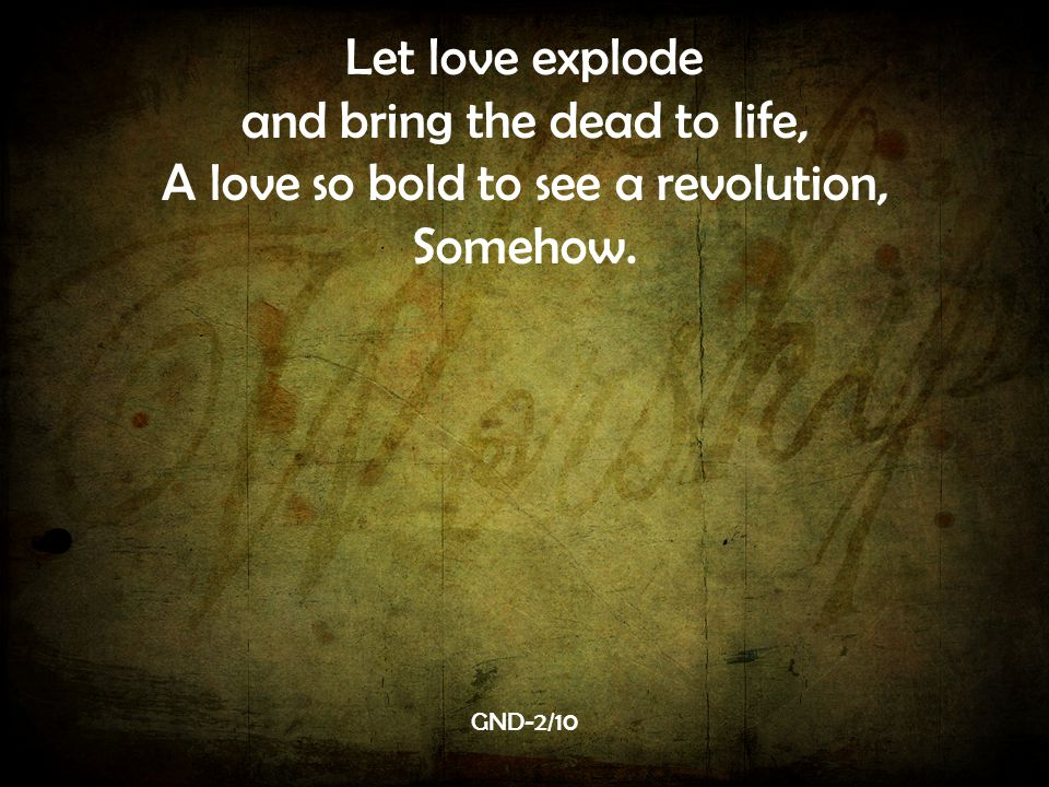 Let love explode and bring the dead to life, A love so bold to see a revolution, Somehow. GND-2/10