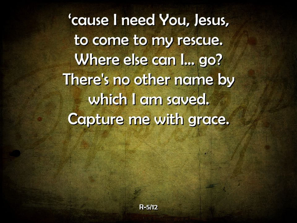 'cause I need You, Jesus, to come to my rescue.Where else can I… go.