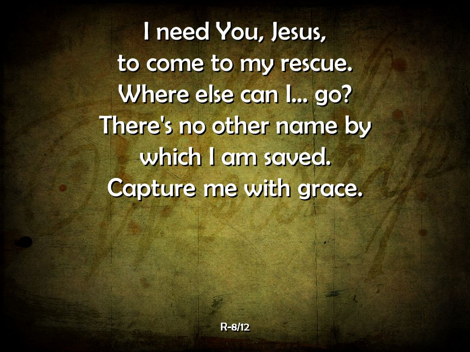 I need You, Jesus, to come to my rescue.Where else can I… go.