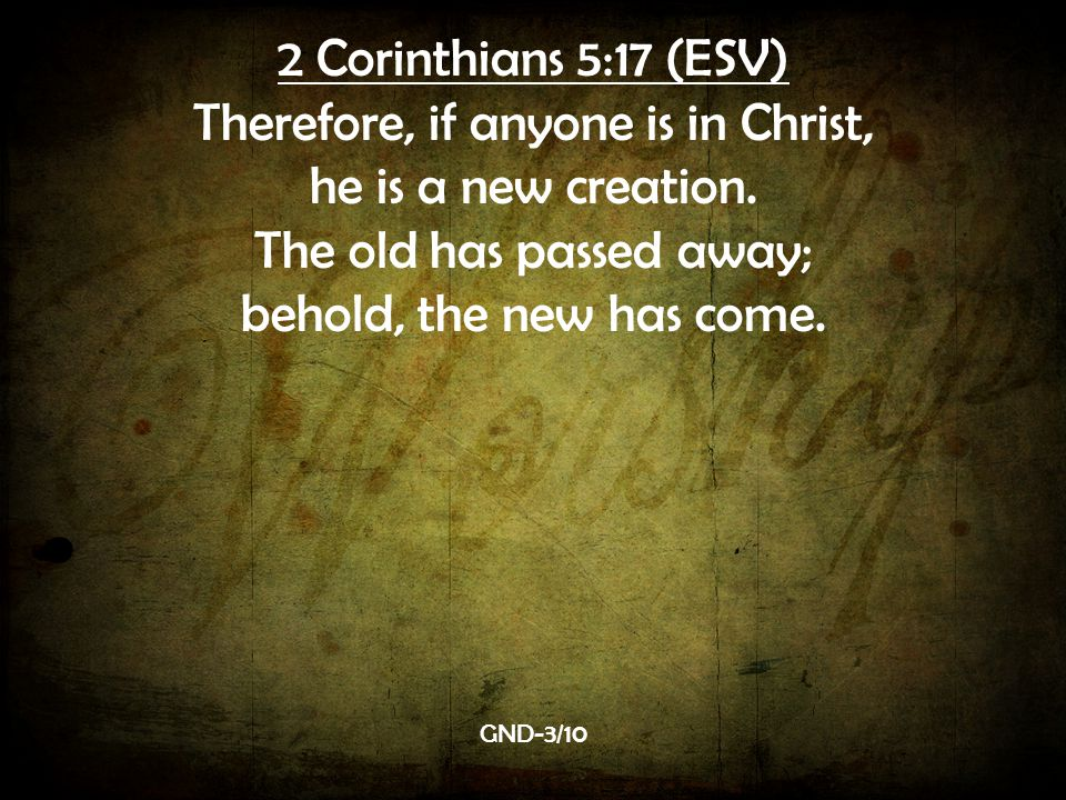 2 Corinthians 5:17 (ESV) Therefore, if anyone is in Christ, he is a new creation.
