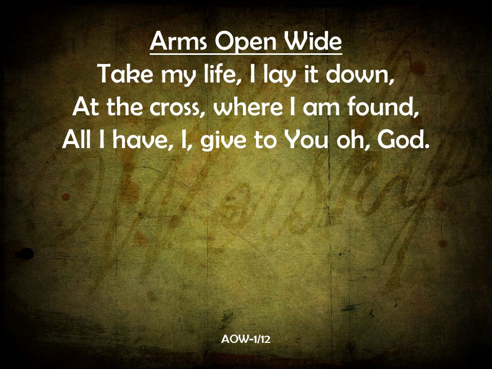 Arms Open Wide Take my life, I lay it down, At the cross, where I am found, All I have, I, give to You oh, God.