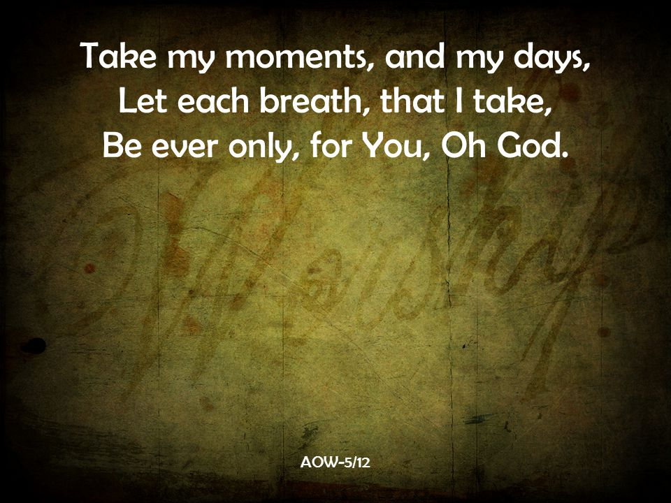 Take my moments, and my days, Let each breath, that I take, Be ever only, for You, Oh God. AOW-5/12