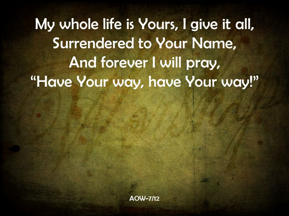 My whole life is Yours, I give it all, Surrendered to Your Name, And forever I will pray, Have Your way, have Your way! AOW-7/12