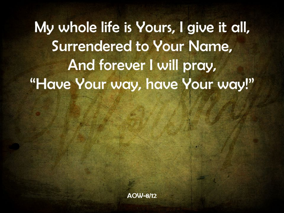 My whole life is Yours, I give it all, Surrendered to Your Name, And forever I will pray, Have Your way, have Your way! AOW-8/12