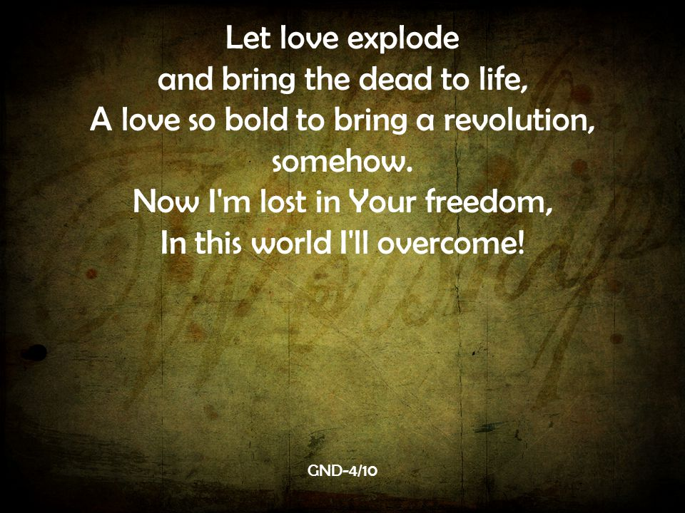 Let love explode and bring the dead to life, A love so bold to bring a revolution, somehow.