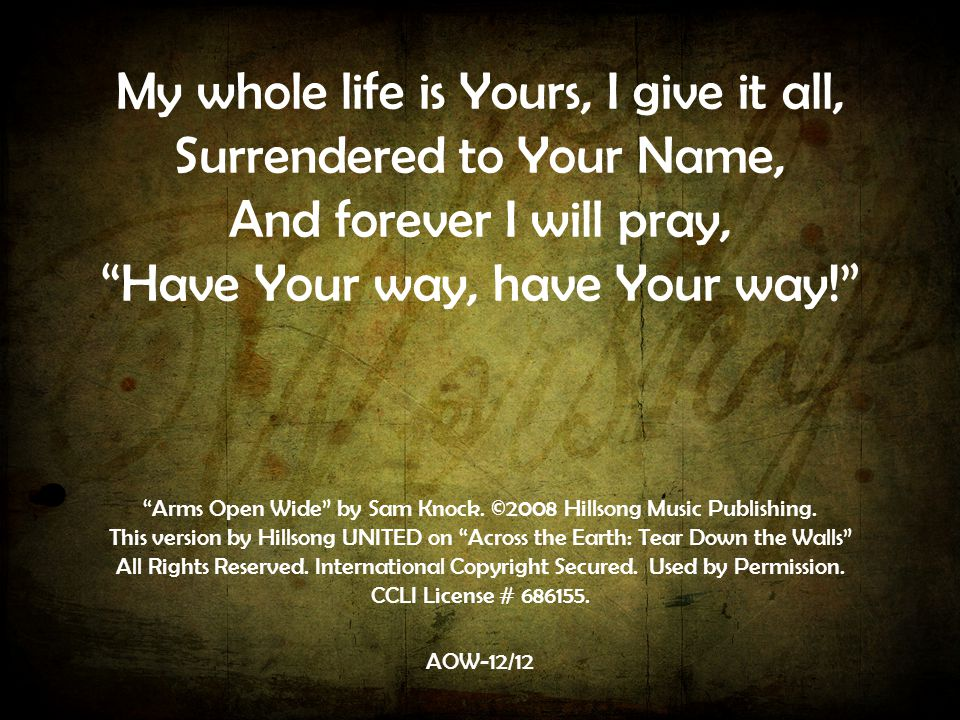My whole life is Yours, I give it all, Surrendered to Your Name, And forever I will pray, Have Your way, have Your way! AOW-12/12 Arms Open Wide by Sam Knock.