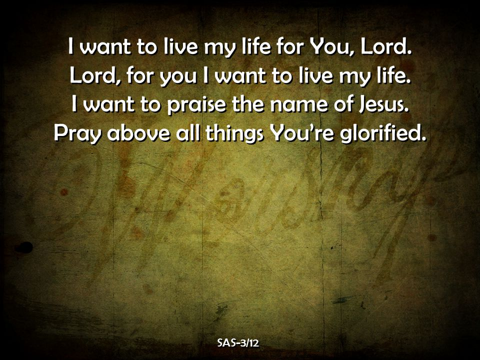 I want to live my life for You, Lord.Lord, for you I want to live my life.