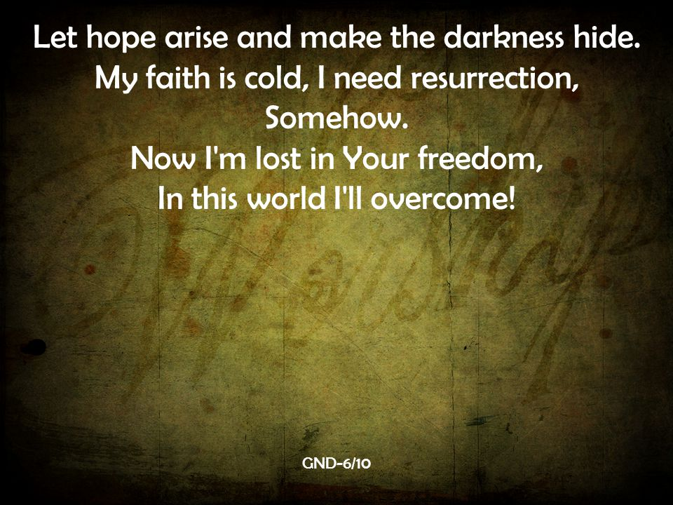 Let hope arise and make the darkness hide.My faith is cold, I need resurrection, Somehow.