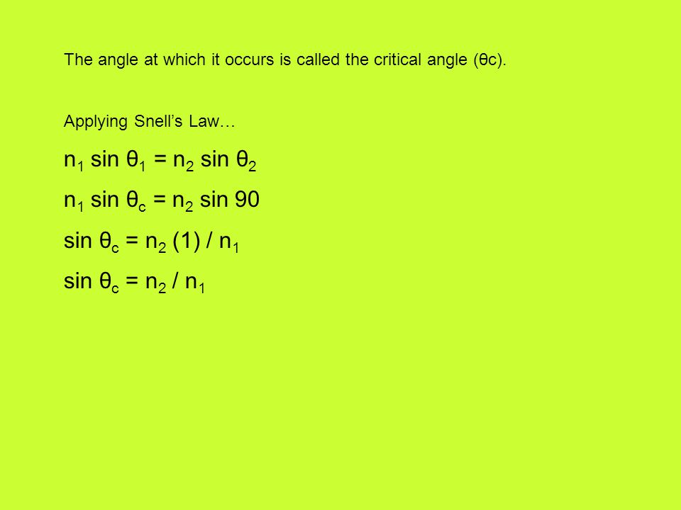 The angle at which it occurs is called the critical angle (θc). Applying Snell's Law… n 1 sin θ 1 = n 2 sin θ 2 n 1 sin θ c = n 2 sin 90 sin θ c = n 2