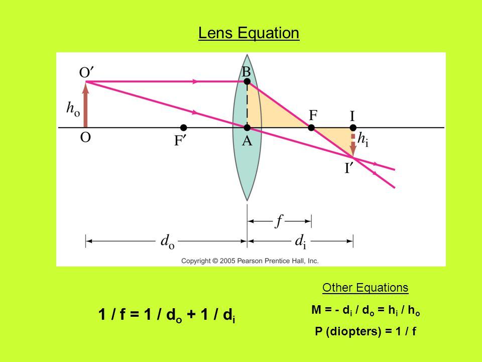 Lens Equation 1 / f = 1 / d o + 1 / d i Other Equations M = - d i / d o = h i / h o P (diopters) = 1 / f