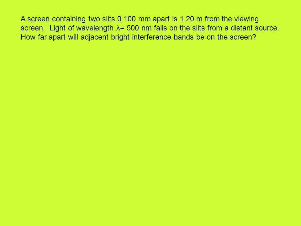 A screen containing two slits 0.100 mm apart is 1.20 m from the viewing screen.