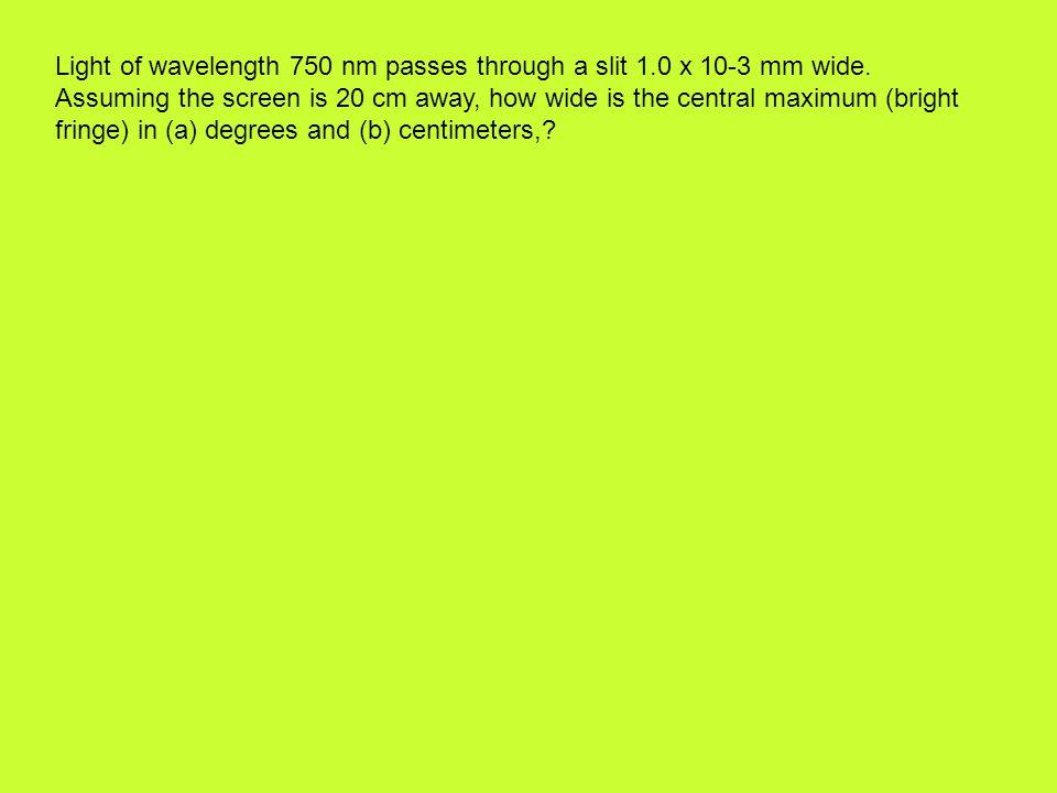 Light of wavelength 750 nm passes through a slit 1.0 x 10-3 mm wide.