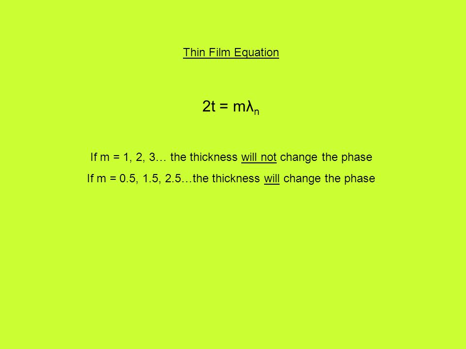 Thin Film Equation 2t = mλ n If m = 1, 2, 3… the thickness will not change the phase If m = 0.5, 1.5, 2.5…the thickness will change the phase