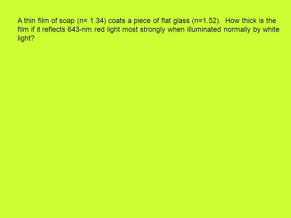 A thin film of soap (n= 1.34) coats a piece of flat glass (n=1.52). How thick is the film if it reflects 643-nm red light most strongly when illuminat
