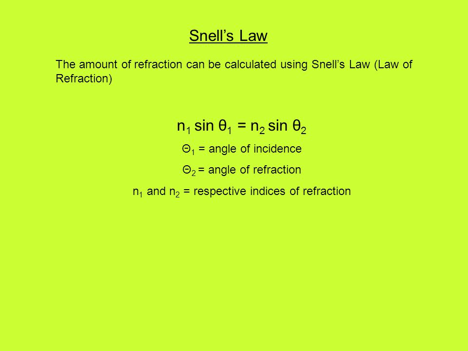 Snell's Law The amount of refraction can be calculated using Snell's Law (Law of Refraction) n 1 sin θ 1 = n 2 sin θ 2 Θ 1 = angle of incidence Θ 2 = angle of refraction n 1 and n 2 = respective indices of refraction