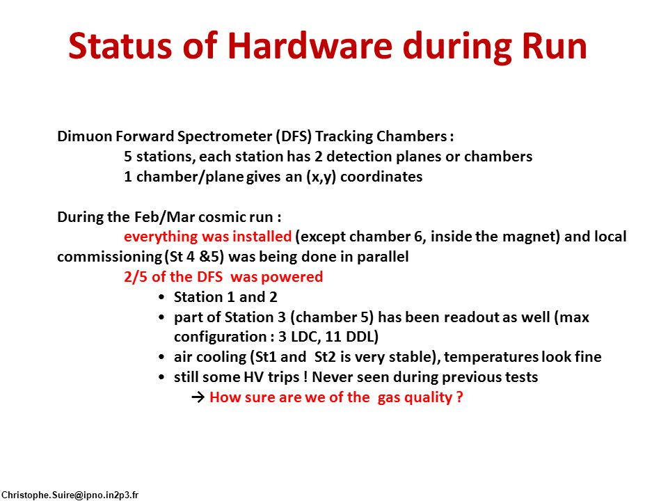Status of Hardware during Run Dimuon Forward Spectrometer (DFS) Tracking Chambers : 5 stations, each station has 2 detection planes or chambers 1 chamber/plane gives an (x,y) coordinates During the Feb/Mar cosmic run : everything was installed (except chamber 6, inside the magnet) and local commissioning (St 4 &5) was being done in parallel 2/5 of the DFS was powered Station 1 and 2 part of Station 3 (chamber 5) has been readout as well (max configuration : 3 LDC, 11 DDL) air cooling (St1 and St2 is very stable), temperatures look fine still some HV trips .