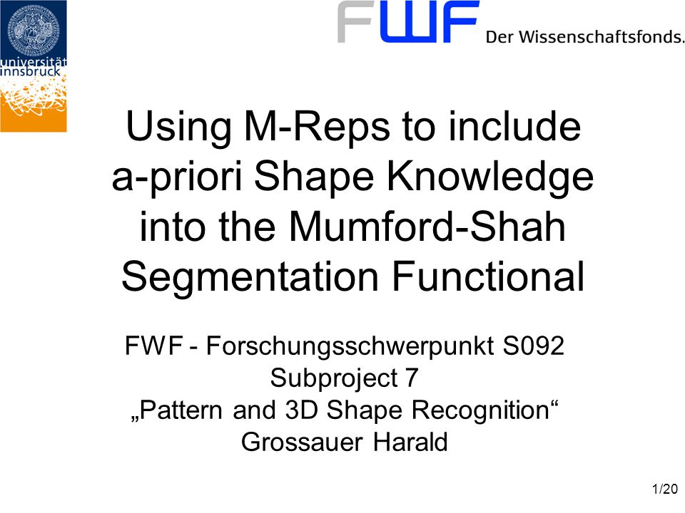 "1/20 Using M-Reps to include a-priori Shape Knowledge into the Mumford-Shah Segmentation Functional FWF - Forschungsschwerpunkt S092 Subproject 7 ""Pattern and 3D Shape Recognition Grossauer Harald"