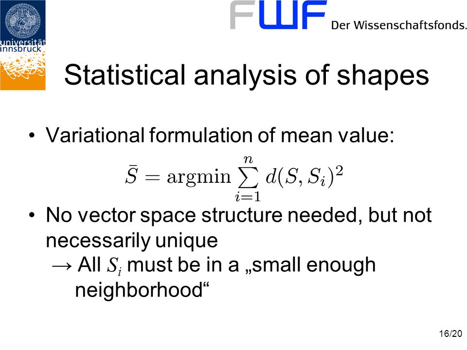 "16/20 Statistical analysis of shapes Variational formulation of mean value: No vector space structure needed, but not necessarily unique → All S i must be in a ""small enough neighborhood"