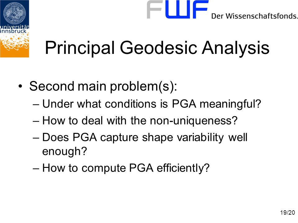 19/20 Principal Geodesic Analysis Second main problem(s): –Under what conditions is PGA meaningful.