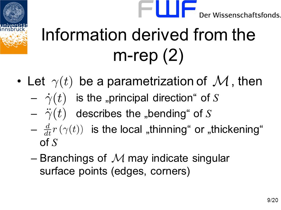 """9/20 Let be a parametrization of, then – is the """"principal direction of S – describes the """"bending of S – is the local """"thinning or """"thickening of S –Branchings of may indicate singular surface points (edges, corners) Information derived from the m-rep (2)"""