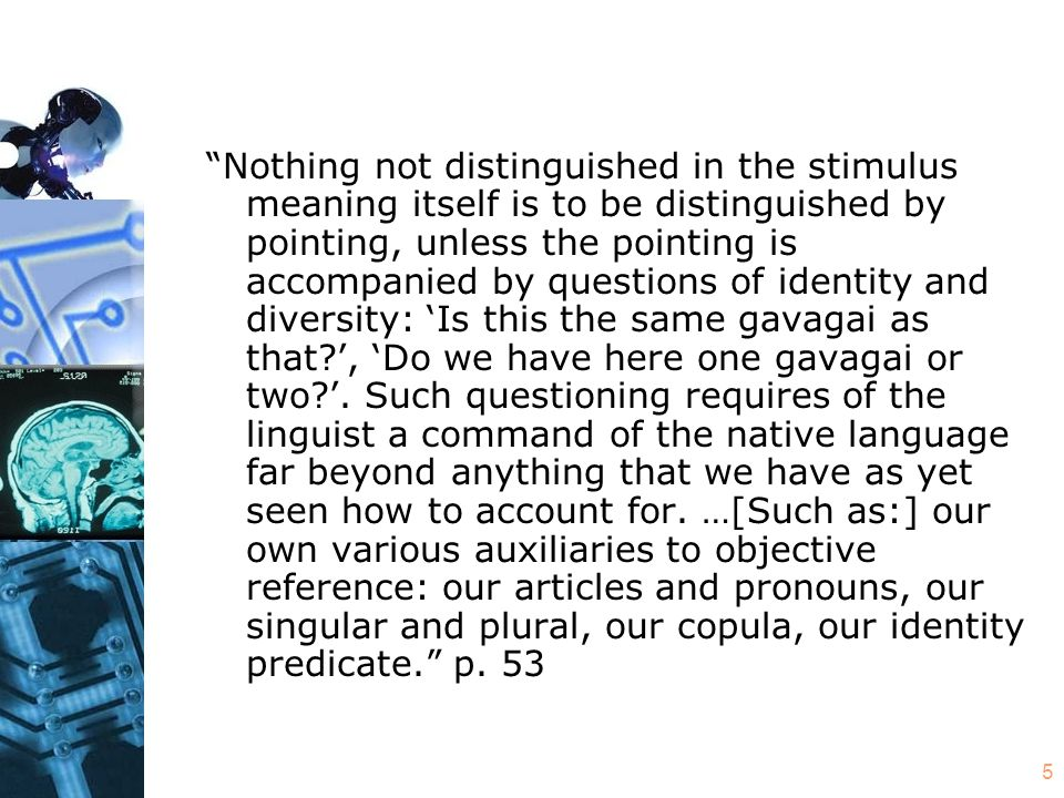 5 Nothing not distinguished in the stimulus meaning itself is to be distinguished by pointing, unless the pointing is accompanied by questions of identity and diversity: 'Is this the same gavagai as that?', 'Do we have here one gavagai or two?'.