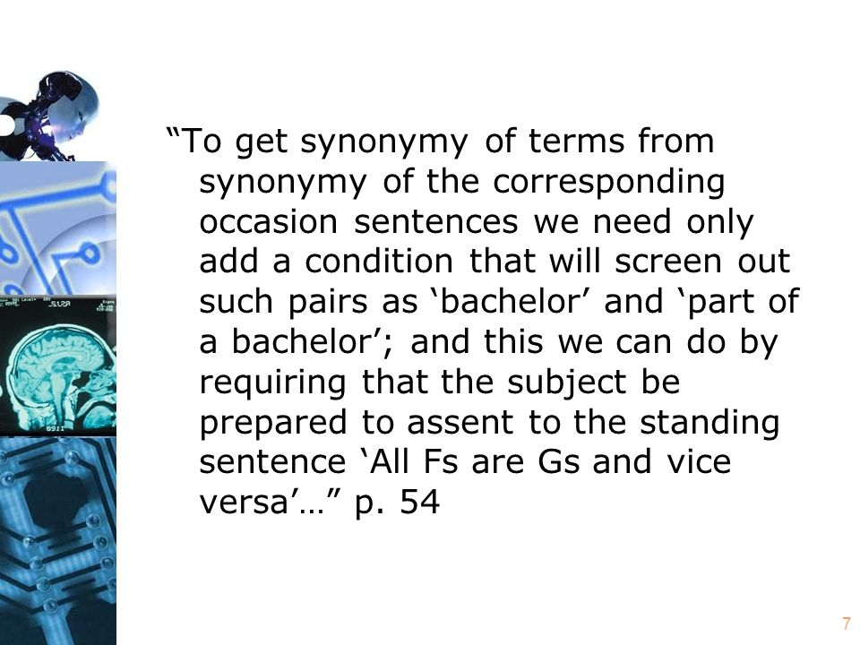 7 To get synonymy of terms from synonymy of the corresponding occasion sentences we need only add a condition that will screen out such pairs as 'bachelor' and 'part of a bachelor'; and this we can do by requiring that the subject be prepared to assent to the standing sentence 'All Fs are Gs and vice versa'… p.