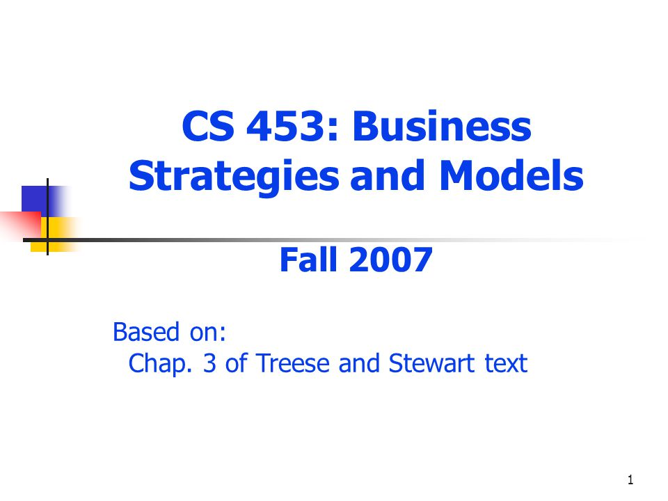 1 CS 453: Business Strategies and Models Fall 2007 Based on: Chap. 3 of Treese and Stewart text
