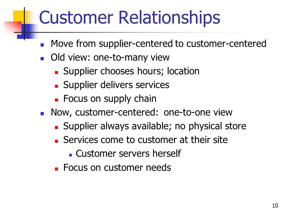 10 Customer Relationships Move from supplier-centered to customer-centered Old view: one-to-many view Supplier chooses hours; location Supplier delivers services Focus on supply chain Now, customer-centered: one-to-one view Supplier always available; no physical store Services come to customer at their site Customer servers herself Focus on customer needs