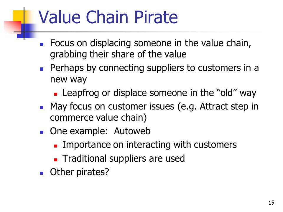 15 Value Chain Pirate Focus on displacing someone in the value chain, grabbing their share of the value Perhaps by connecting suppliers to customers in a new way Leapfrog or displace someone in the old way May focus on customer issues (e.g.