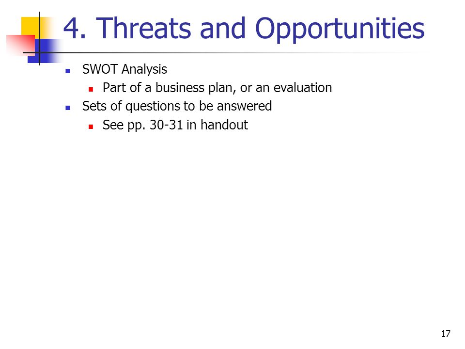 17 4. Threats and Opportunities SWOT Analysis Part of a business plan, or an evaluation Sets of questions to be answered See pp. 30-31 in handout